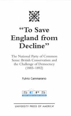 To Save England from Decline: The National Party of Common Sense - British Conservatism and the Challenge of Democracy (1885-1892) (Hardback)