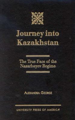 Journey into Kazakhstan: The True Face of the Nazabayev Regime (Hardback)