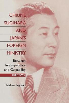 Chiune Sugihara and Japan's Foreign Ministry: Between Incompetence and Culpability - Part II (Hardback)