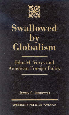 Swallowed By Globalism: John M. Vorys and American Foreign Policy (Hardback)