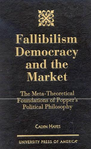 Fallibilism Democracy and the Market: The Meta-Theoretical Foundations of Popper's Political Philosophy (Hardback)