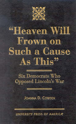 Heaven Will Frown on Such a Cause as This: Six Democrats Who Opposed Lincoln's War (Hardback)