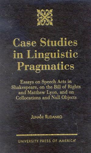 Case Studies in Linguistic Pragmatics: Essays on Speech Acts in Shakespeare, on the Bill of Rights and Matthew Lyons, and on Collocations and Null Objects (Hardback)