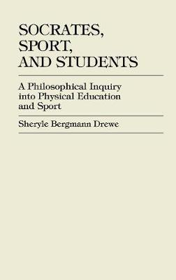 Socrates, Sport, and Students: A Philosophical Inquiry into Physical Education and Sport (Hardback)