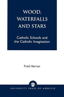 Wood, Waterfalls and Stars: Catholic Schools and the Catholic Imagination (Paperback)