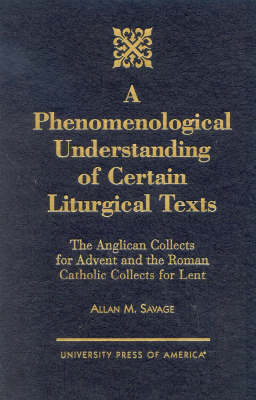 A Phenomenological Understanding of Certain Liturgical Texts: The Anglican Collects for Advent and the Roman Catholic Collects for Lent (Hardback)