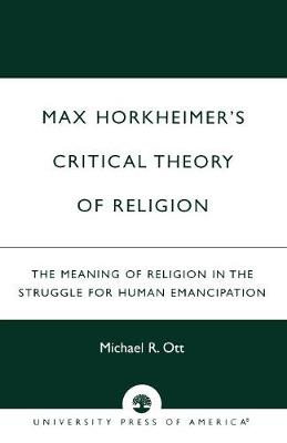 Max Horkheimer's Critical Theory of Religion: The Meaning of Religion in the Struggle for Human Emancipation (Paperback)