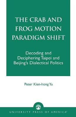 The Crab and Frog Motion Paradigm Shift: Decoding and Deciphering Taipei and Beijing's Dialectical Politics (Paperback)