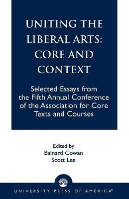Uniting the Liberal Arts: Core and Context: Selected Essays for the Fifth Annual Conference of the Association of Core Texts and Courses - Association for Core Texts and Courses (Paperback)