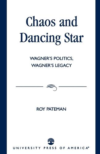 Chaos and Dancing Star: Wagner's Politics, Wagner's Legacy (Paperback)
