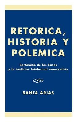 Ret-rica, Historia y PolZmica: BartolomZ de las Casas y la tradici-n intelectual renacentista (Hardback)
