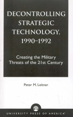 Decontrolling Strategic Technology, 1990-1992: Creating the Military Threats of the 21st Century (Paperback)