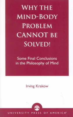 Why the Mind-Body Problem Cannot be Solved!: Some Final Conclusions in the Philosophy of Mind (Paperback)