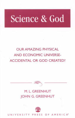 Science and God: Our Amazing Physical and Economic Universe - Accidental or God Created? (Paperback)