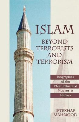 Islam Beyond Terrorists and Terrorism: Biographies of the Most Influential Muslims in History (Paperback)