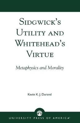 Sidgwick's Utility and Whitehead's Virtue: Metaphysics and Morality (Paperback)