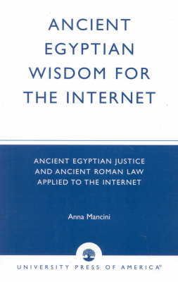 Ancient Egyptian Wisdom for the Internet: Ancient Egyptian Justice and Ancient Roman Law Applied to the Internet (Paperback)