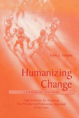 Humanizing Change: A Journey of Discovery: Eight Principles for Acquiring True Personal and Professional Alignment in Our Lives (Paperback)