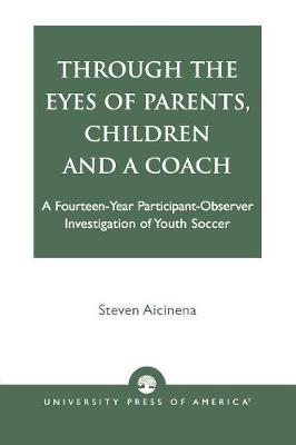 Through the Eyes of Parents, Children and a Coach: A Fourteen-Year Participant-Observer Investigation of Youth Soccer (Paperback)