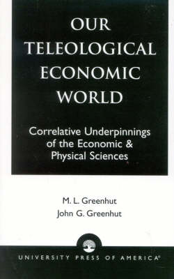 Our Teleological Economic World: Correlative Underpinnings of the Economic & Physical Sciences (Paperback)