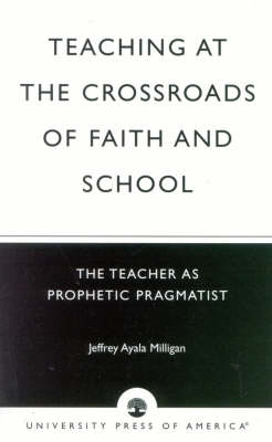 Teaching at the Crossroads of Faith and School: The Teacher as Prophetic Pragmatist (Paperback)
