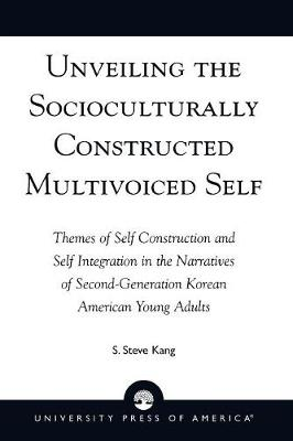 Unveiling the Socioculturally Constructed Multivoiced Self: Themes of Self Construction and Self Integration in the Narratives of Second-Generation Korean American Young Adults (Paperback)