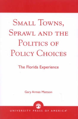 Small Towns, Sprawl, and the Politics of Policy Choices: The Florida Experience (Paperback)
