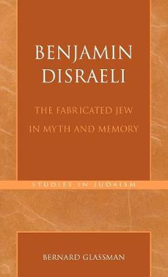 Benjamin Disraeli: The Fabricated Jew in Myth and Memory - Studies in Judaism 171 (Hardback)