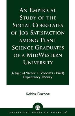 An Empirical Study of the Social Correlates of Job Satisfaction Among Plant Science Graduates of a Mid-Western University: A Test of Victor H. Vroom's (1964) Expectancy Theory (Paperback)
