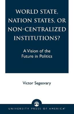 World State, Nation States, or Non-Centralized Institutions?: A Vision of the Future in Politics (Paperback)