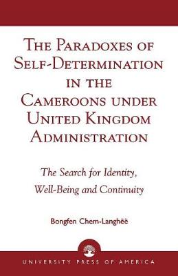 The Paradoxes of Self-Determination in the Cameroons Under United Kingdom Administration: The Search for Identity, Well-Being, and Continuity (Paperback)