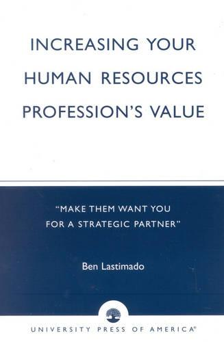 Increasing Your Human Resources Profession's Value: Make Them Want You for a Strategic Partner (Paperback)