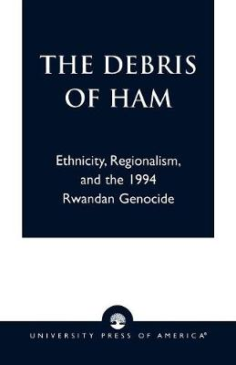 The Debris of Ham: Ethnicity, Regionalism and the 1994 Rwandan Genocide (Paperback)