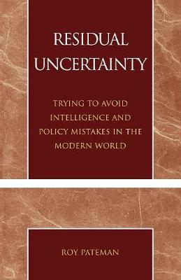 Residual Uncertainty: Trying to Avoid Intelligence and Policy Mistakes in the Modern World (Paperback)