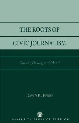 The Roots of Civic Journalism: Darwin, Dewey and Mead (Paperback)