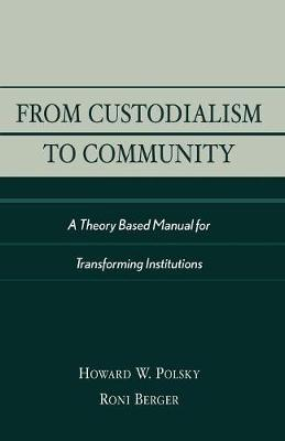 From Custodialism to Community: A Theory Based Manual for Transforming Institutions (Paperback)