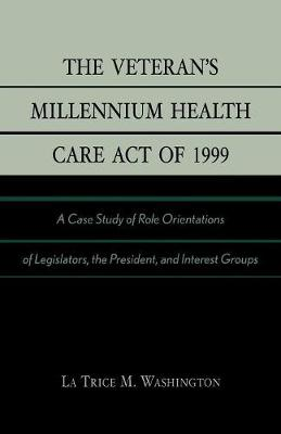 The Veteran's Millennium Health Care Act of 1999: A Case Study of Role Orientations of Legislators, the President, and Interest Groups (Paperback)