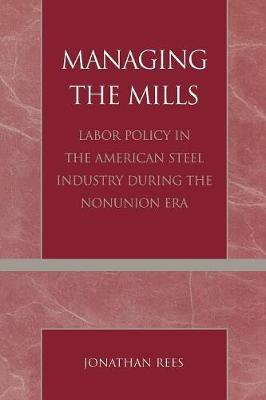 Managing the Mills: Labor Policy in the American Steel Industry During the Nonunion Era (Paperback)