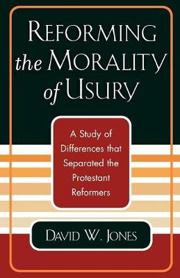 Reforming the Morality of Usury: A Study of the Differences that Separated the Protestant Reformers (Paperback)