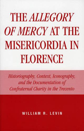 The Allegory of Mercy at the Misericordia in Florence: Historiography, Context, Iconography, and the Documentation of Confraternal Charity in the Trecento (Paperback)