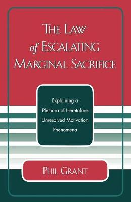 The Law of Escalating Marginal Sacrifice: Explaining a Plethora a Heretofore Unresolved Motivation Phenomena (Paperback)