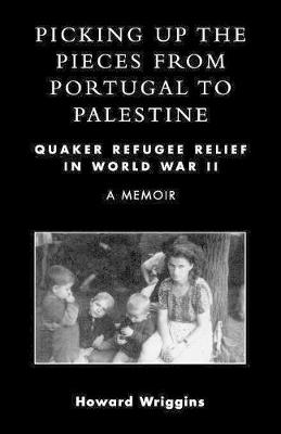 Picking Up the Pieces from Portugal to Palestine: Quaker Refugee Relief in World War II (Paperback)