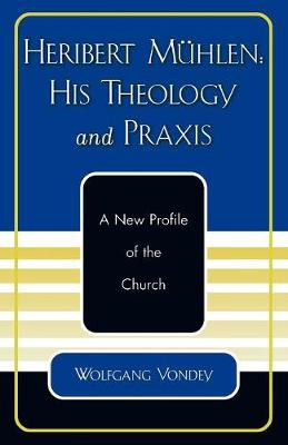 Heribert Muhlen: His Theology and Praxis: A New Profile of the Church (Paperback)