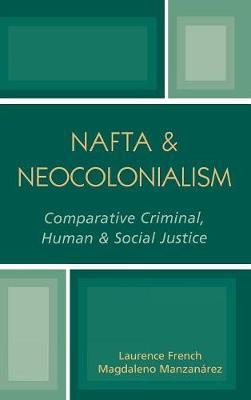 NAFTA & Neocolonialism: Comparative Criminal, Human, & Social Justice (Hardback)