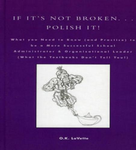 If It's Not Broken. . . Polish It!: What You Need to Know (and Practice) to be a More Successful School Administrator & Organizational Leader (What the Textbooks Don't Tell You!) (Hardback)