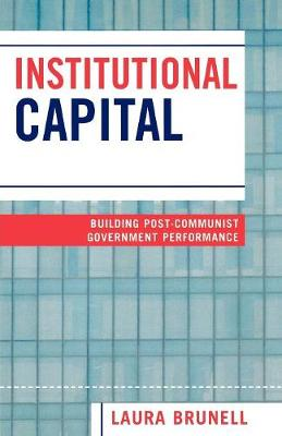 Institutional Capital: Building Post-Communist Government Performance (Paperback)