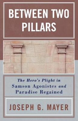 Between Two Pillars: The Hero's Plight in Samson Agonistes and Paradise Regained (Paperback)