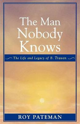 The Man Nobody Knows: The Life and Legacy of B. Traven (Paperback)