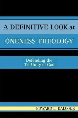 A Definitive Look at Oneness Theology: Defending the Tri-Unity of God (Paperback)