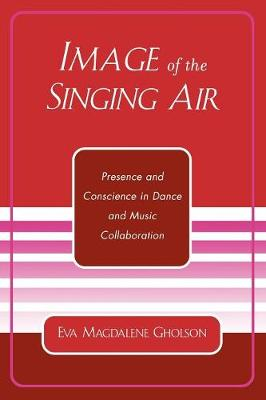 Image of the Singing Air: Presence and Conscience in Dance and Music Collaboration (Paperback)